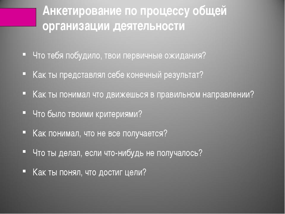 Анкетирование по процессу общей организации деятельности Что тебя побудило, т...