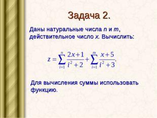 Задача 2. Даны натуральные числа n и m, действительное число x. Вычислить: Дл