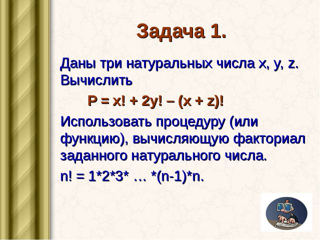 Задача 1. Даны три натуральных числа x, y, z. Вычислить P = x! + 2y! – (x + z...