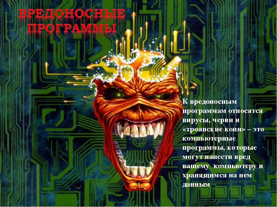 К вредоносным программам относятся вирусы, черви и «троянские кони» – это ком...