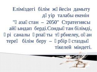 """Еліміздегі білім жүйесін дамыту дәуір талабы екенін """"Қазақстан – 2050"""" Страте"""