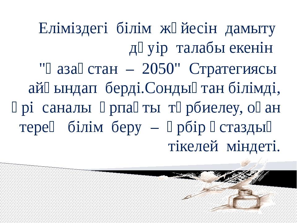 """Еліміздегі білім жүйесін дамыту дәуір талабы екенін """"Қазақстан – 2050"""" Страте..."""