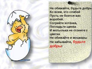 Не обижайте, будьте добры Ко всем, кто слабей Пусть не боится вас воробей. Со