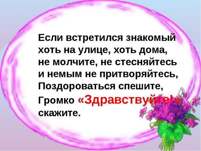 Если встретился знакомый хоть на улице, хоть дома, не молчите, не стесняйтесь...