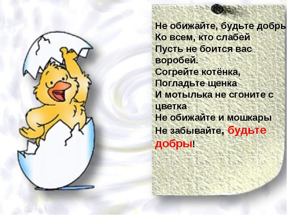Не обижайте, будьте добры Ко всем, кто слабей Пусть не боится вас воробей. Со...