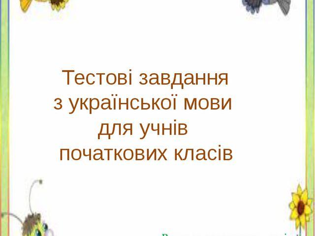 Тестові завдання з української мови для учнів початкових класів Вчитель поча...