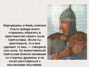 Вернувшись в Киев, княгиня Ольга прежде всего старалась обратить в христианст