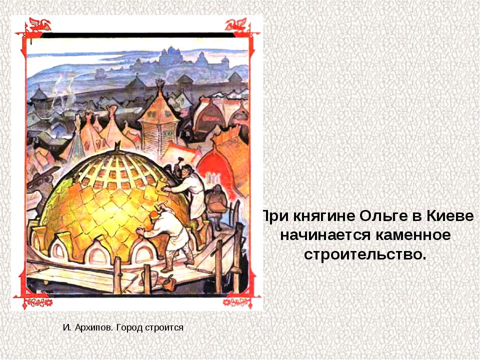 При княгине Ольге в Киеве начинается каменное строительство. И. Архипов. Горо...
