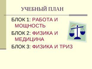 УЧЕБНЫЙ ПЛАН БЛОК 1: РАБОТА И МОЩНОСТЬ БЛОК 2: ФИЗИКА И МЕДИЦИНА БЛОК 3: ФИЗ