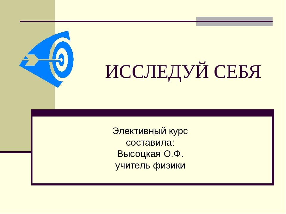 ИССЛЕДУЙ СЕБЯ Элективный курс составила: Высоцкая О.Ф. учитель физики