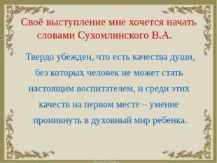 Своё выступление мне хочется начать словами Сухомлинского В.А. Твердо убеж