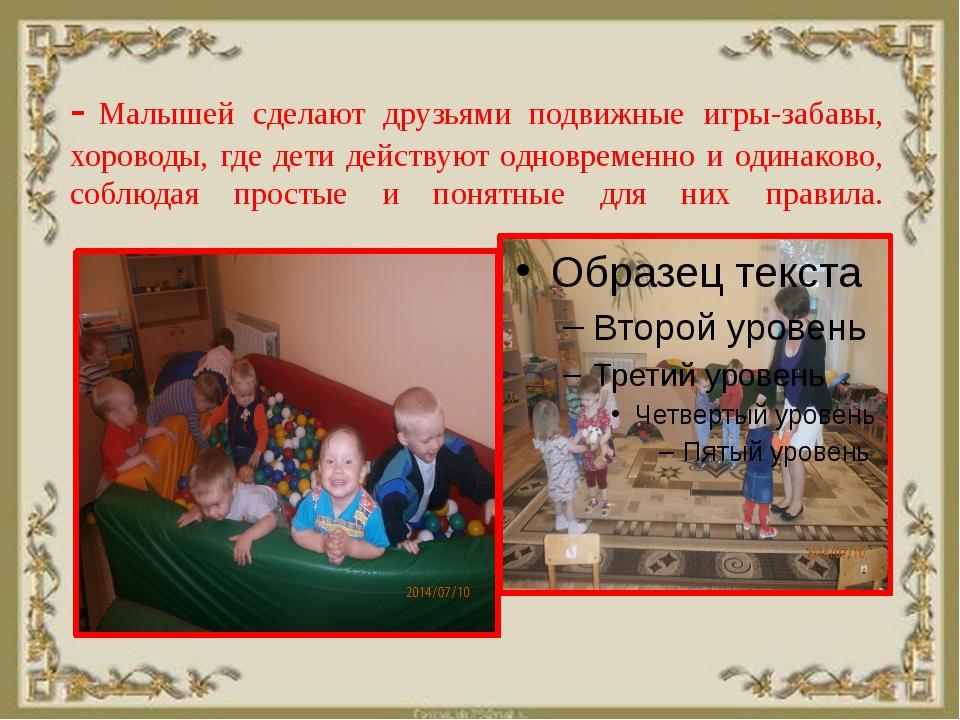 -Малышей сделают друзьями подвижные игры-забавы, хороводы, где дети действую...