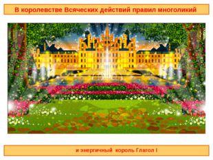 В королевстве Всяческих действий правил многоликий и энергичный король Глагол I