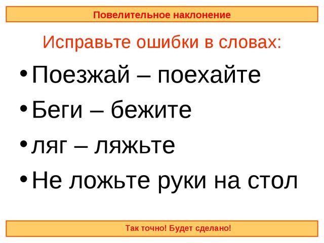 Исправьте ошибки в словах: Поезжай – поехайте Беги – бежите ляг – ляжьте Не...