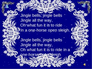 Jingle bells, jingle bells Jingle all the way, Oh what fun it is tо ride In a