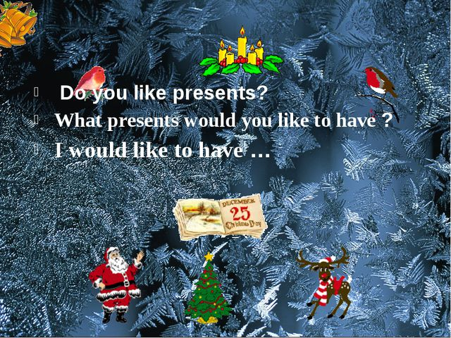 Do you like presents? What presents would you like to have ? I would like to...