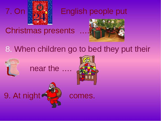 7. On English people put Christmas presents …. 8. When children go to bed the...