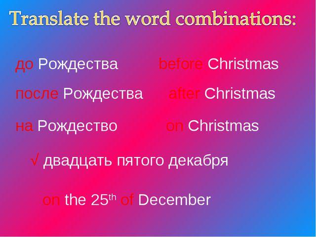 до Рождества before Christmas after Christmas после Рождества на Рождество on...