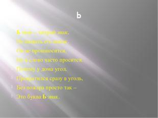 Ь Ь знак – хитрый знак, Не назвать его никак. Он не произносится, Но в слово