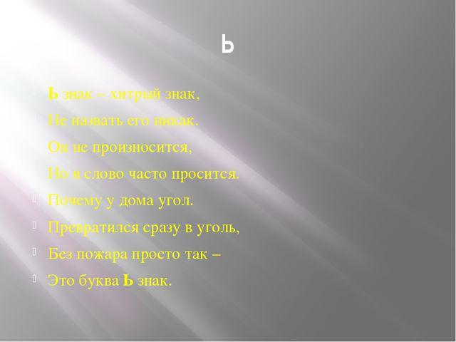 Ь Ь знак – хитрый знак, Не назвать его никак. Он не произносится, Но в слово...