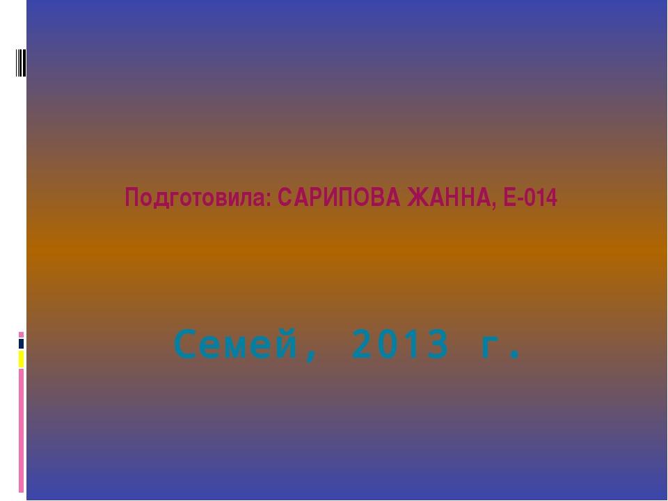 Семей, 2013 г. Подготовила: САРИПОВА ЖАННА, Е-014