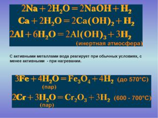 С активными металлами вода реагирует при обычных условиях, с менее активными