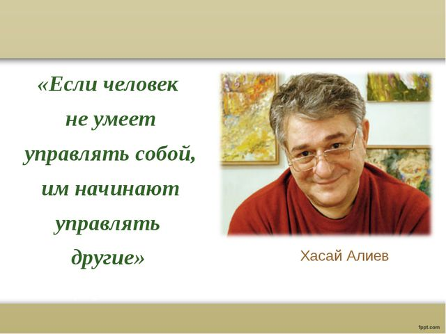 «Если человек не умеет управлять собой, им начинают управлять другие» Хасай А...