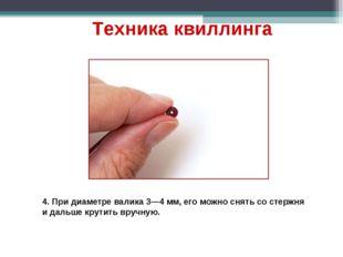 4. При диаметре валика 3—4 мм, его можно снять со стержня и дальше крутить вр