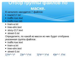 Отбор группы файлов по маске. В каталоге находится 7 файлов: ·track217.txt ·
