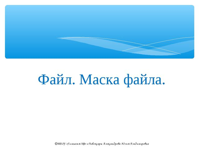 Файл. Маска файла. ©МБОУ «Гимназия №4» г.Чебоксары Александрова Юлия Владимир...