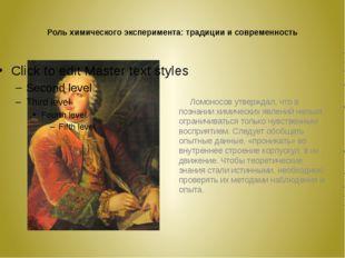 Роль химического эксперимента: традиции и современность Ломоносов утверждал,