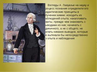 Взгляды А. Лавуазье на науку и процесс познания определили его дидактические