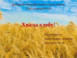 Хвала хлебу! Донецкая общеобразовательная школа I-III ступеней №21 Подготовил