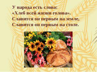 У народа есть слова: «Хлеб всей жизни голова». Славится он первым на земле, С