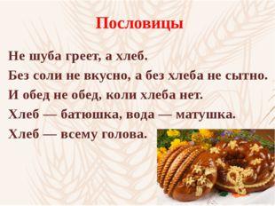 Пословицы Не шуба греет, а хлеб. Без соли не вкусно, а без хлеба не сытно. И