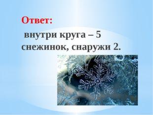 Рахимова А.Е., МАОУ СОШ № 8 Ответ: внутри круга – 5 снежинок, снаружи 2.