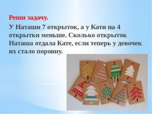 Рахимова А.Е., МАОУ СОШ № 8 Реши задачу.        У Наташи 7 открыток, а