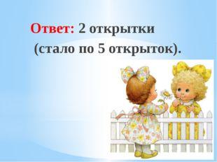 Рахимова А.Е., МАОУ СОШ № 8 Ответ: 2 открытки (стало по 5 открыток).