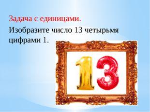 Рахимова А.Е., МАОУ СОШ № 8 Задача с единицами.     Изобразите число 13