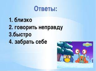 Рахимова А.Е., МАОУ СОШ № 8 1. близко 2. говорить неправду 3.быстро 4. забрат