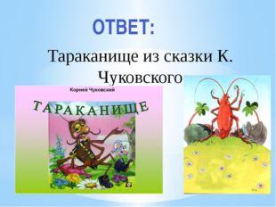 Рахимова А.Е., МАОУ СОШ № 8 Тараканище из сказки К. Чуковского ОТВЕТ: