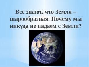 Все знают, что Земля – шарообразная. Почему мы никуда не падаем с Земли? Рахи