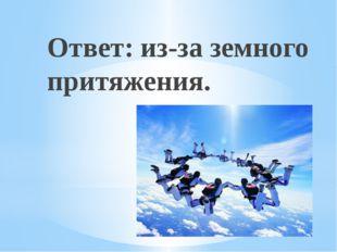 Рахимова А.Е., МАОУ СОШ № 8 Ответ: из-за земного притяжения.