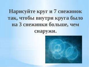 Рахимова А.Е., МАОУ СОШ № 8 Нарисуйте круг и 7 снежинок так, чтобы внутри кру