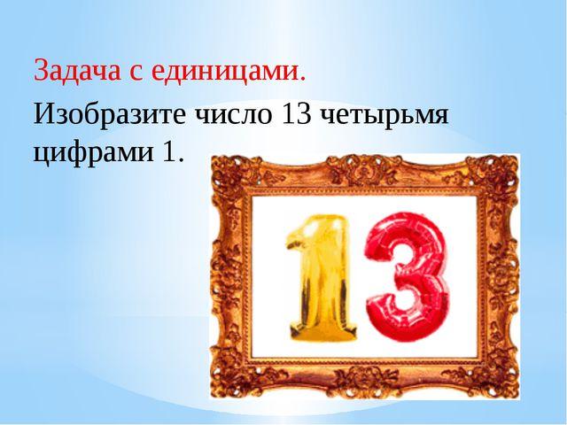 Рахимова А.Е., МАОУ СОШ № 8 Задача с единицами.     Изобразите число 13...