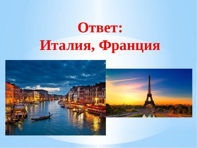 Ответ: Италия, Франция Рахимова А.Е., МАОУ СОШ № 8