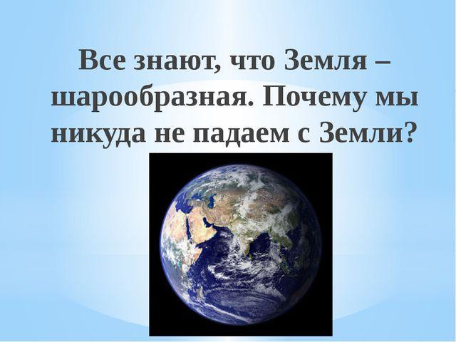 Все знают, что Земля – шарообразная. Почему мы никуда не падаем с Земли? Рахи...