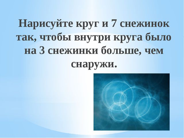 Рахимова А.Е., МАОУ СОШ № 8 Нарисуйте круг и 7 снежинок так, чтобы внутри кру...