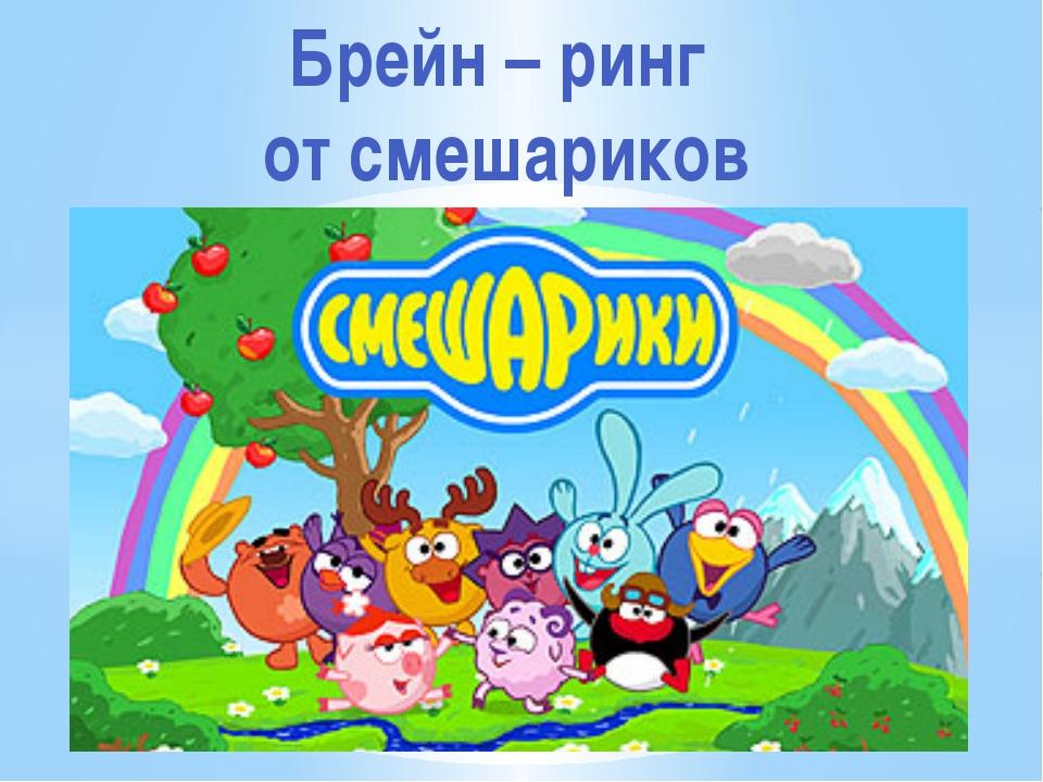 Брейн – ринг от смешариков Рахимова А.Е., МАОУ СОШ № 8
