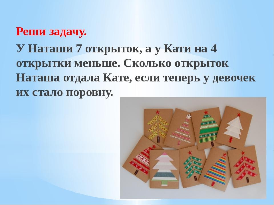 Рахимова А.Е., МАОУ СОШ № 8 Реши задачу.        У Наташи 7 открыток, а...